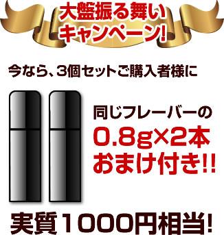 大盤振る舞い キャンペーン!0.8g×2本おまけ付き!!